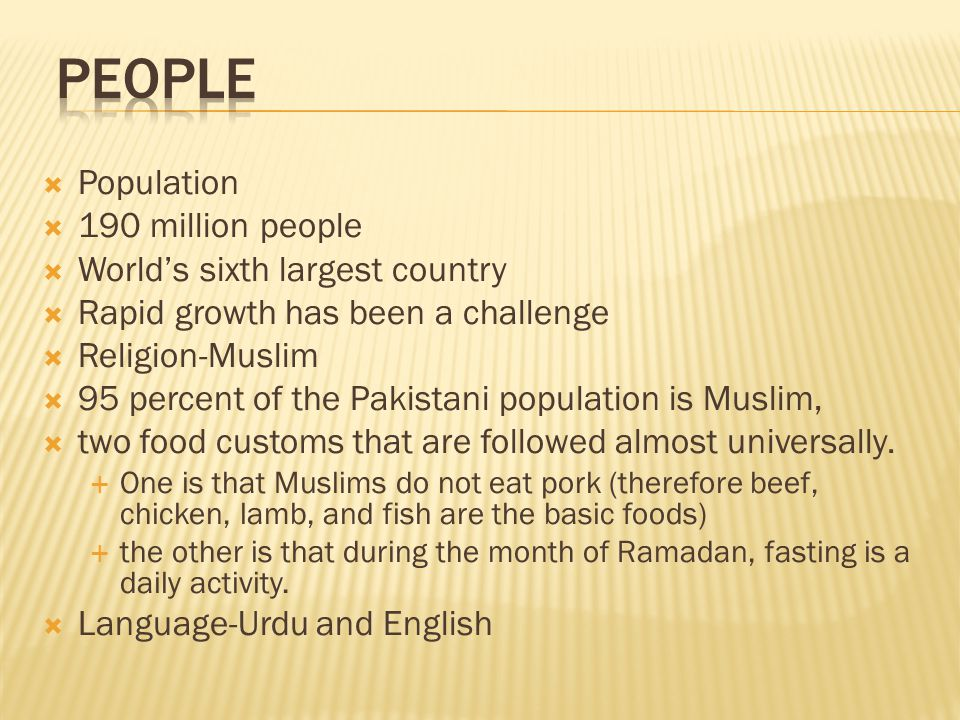 Population  190 million people  World's sixth largest country  Rapid growth has been a challenge  Religion-Muslim  95 percent of the Pakistani population is Muslim,  two food customs that are followed almost universally.