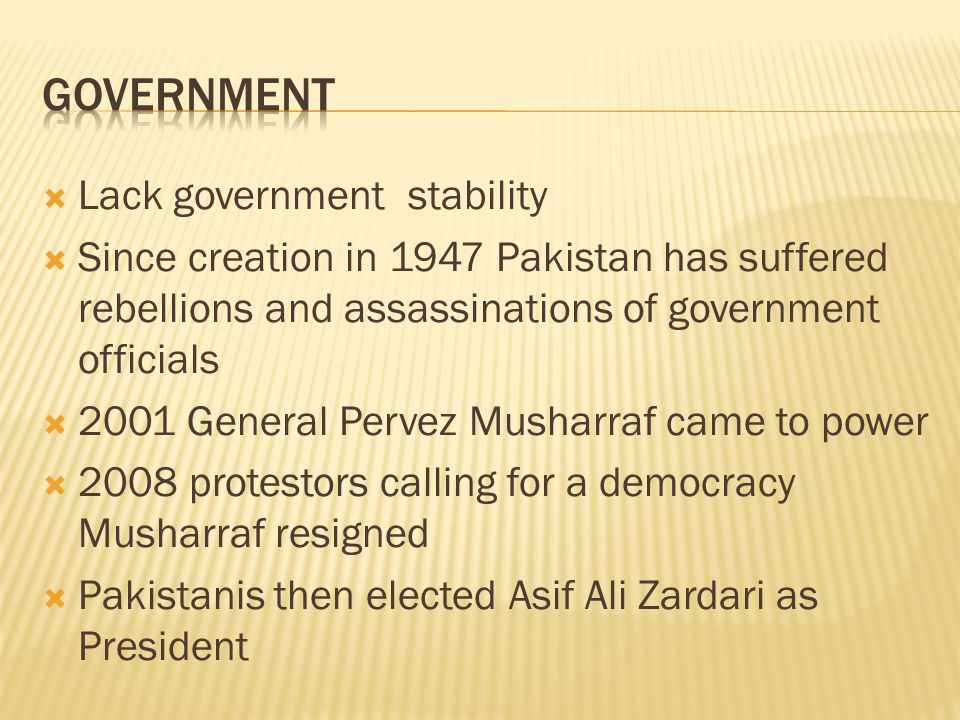  Lack government stability  Since creation in 1947 Pakistan has suffered rebellions and assassinations of government officials  2001 General Pervez Musharraf came to power  2008 protestors calling for a democracy Musharraf resigned  Pakistanis then elected Asif Ali Zardari as President