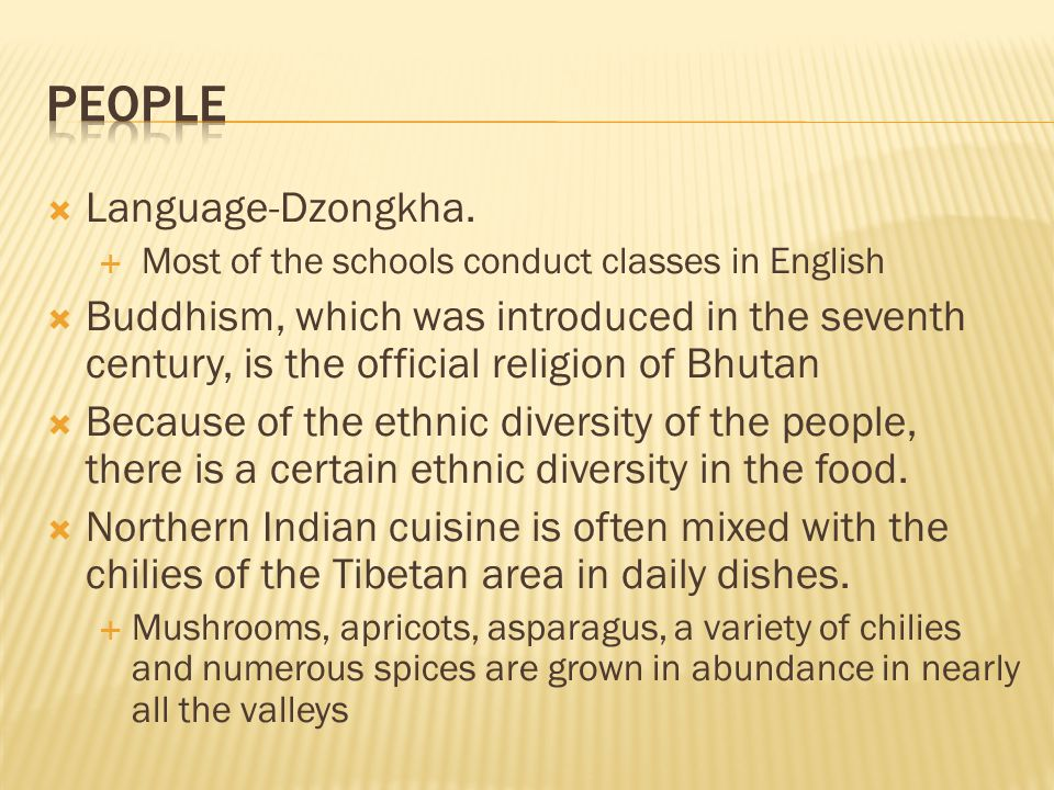  Language-Dzongkha.  Most of the schools conduct classes in English  Buddhism, which was introduced in the seventh century, is the official religio