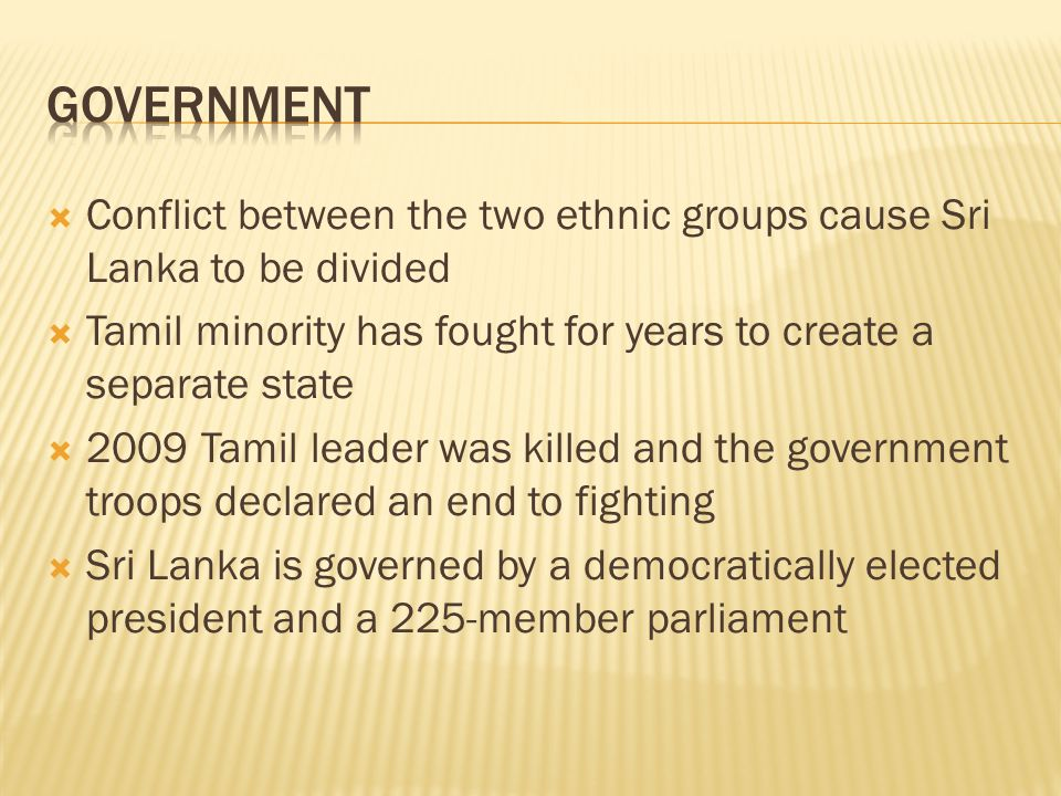  Conflict between the two ethnic groups cause Sri Lanka to be divided  Tamil minority has fought for years to create a separate state  2009 Tamil leader was killed and the government troops declared an end to fighting  Sri Lanka is governed by a democratically elected president and a 225-member parliament