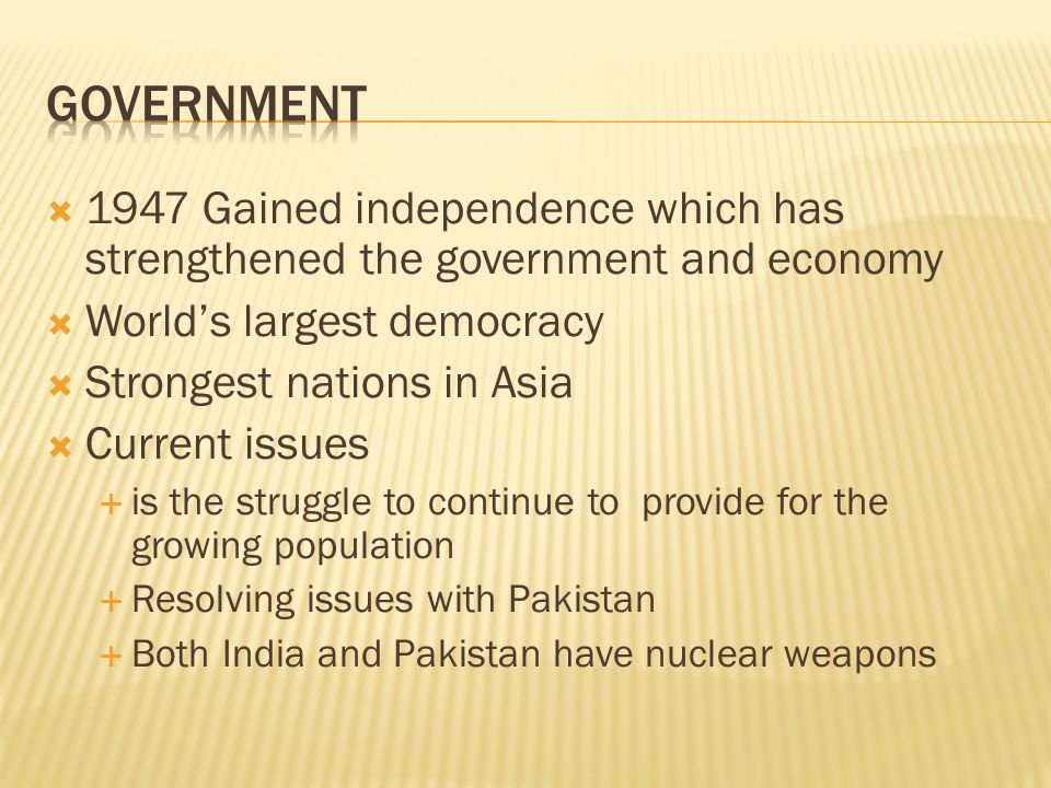  1947 Gained independence which has strengthened the government and economy  World's largest democracy  Strongest nations in Asia  Current issues  is the struggle to continue to provide for the growing population  Resolving issues with Pakistan  Both India and Pakistan have nuclear weapons