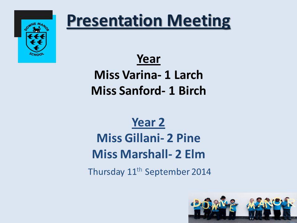 Presentation Meeting Presentation Meeting Year Miss Varina- 1 Larch Miss Sanford- 1 Birch Year 2 Miss Gillani- 2 Pine Miss Marshall- 2 Elm Thursday 11 th September 2014