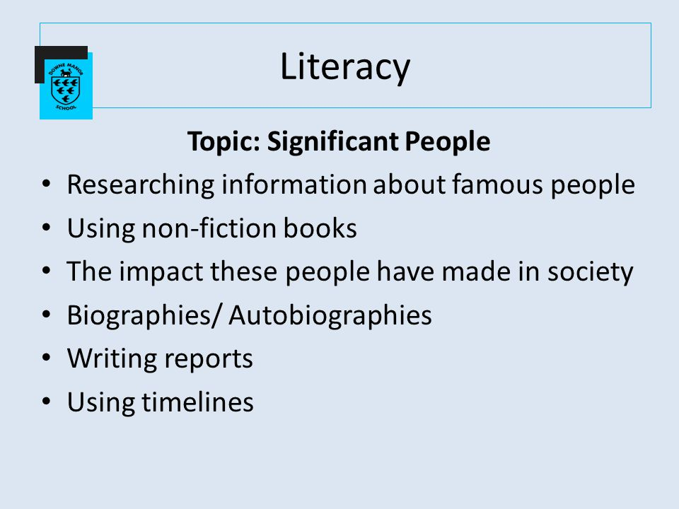 Topic: Significant People Researching information about famous people Using non-fiction books The impact these people have made in society Biographies/ Autobiographies Writing reports Using timelines Literacy