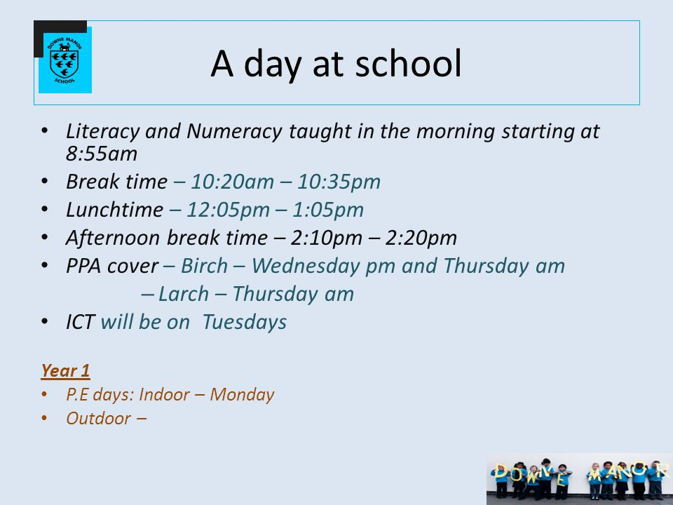 A day at school Literacy and Numeracy taught in the morning starting at 8:55am Break time – 10:20am – 10:35pm Lunchtime – 12:05pm – 1:05pm Afternoon break time – 2:10pm – 2:20pm PPA cover – Birch – Wednesday pm and Thursday am – Larch – Thursday am ICT will be on Tuesdays Year 1 P.E days: Indoor – Monday Outdoor –