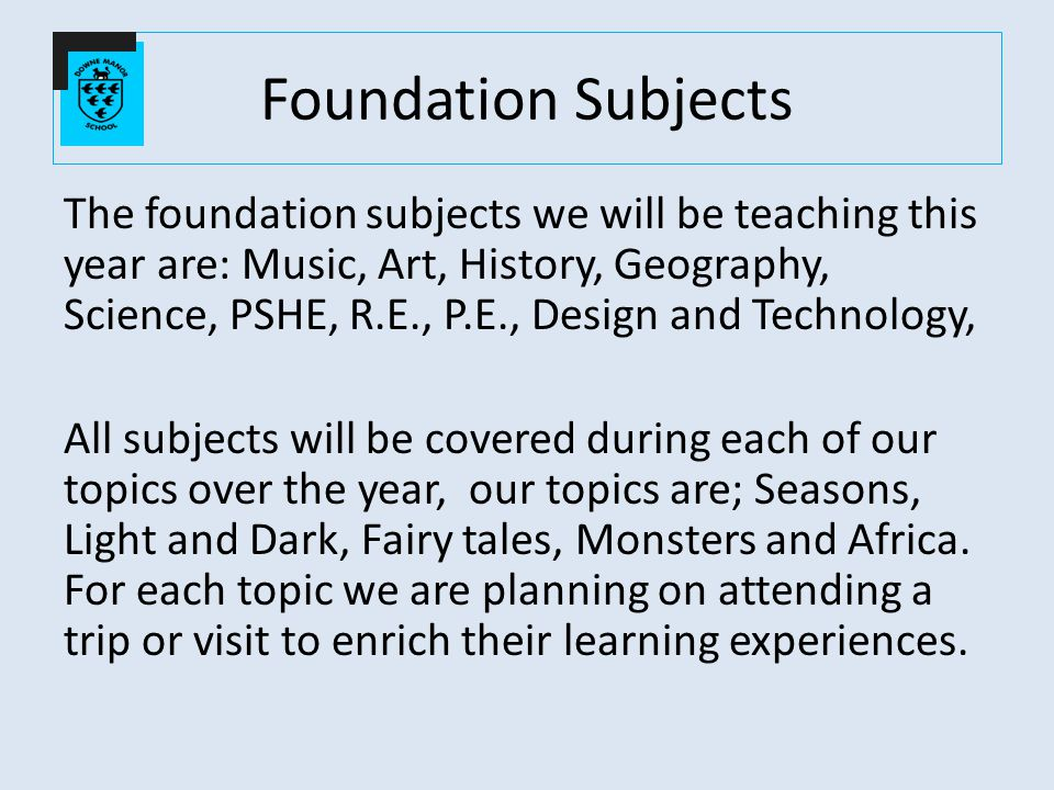 Foundation Subjects The foundation subjects we will be teaching this year are: Music, Art, History, Geography, Science, PSHE, R.E., P.E., Design and Technology, All subjects will be covered during each of our topics over the year, our topics are; Seasons, Light and Dark, Fairy tales, Monsters and Africa.