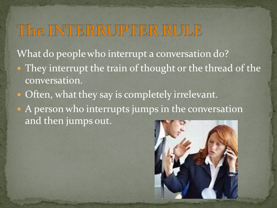 What do people who interrupt a conversation do? They interrupt the train of thought or the thread of the conversation. Often, what they say is complet