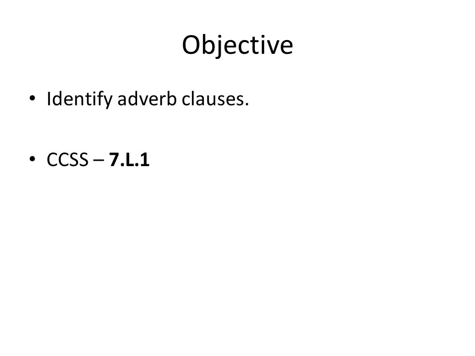 Objective Identify adverb clauses. CCSS – 7.L.1