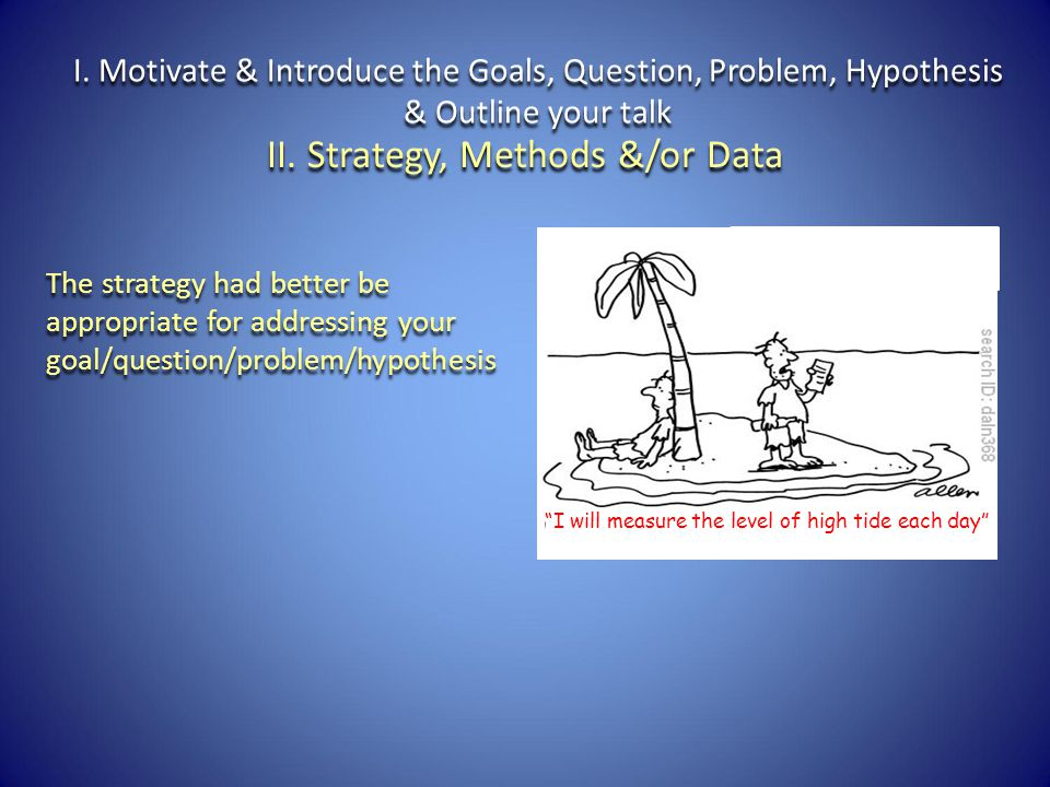"II. Strategy, Methods &/or Data The strategy had better be appropriate for addressing your goal/question/problem/hypothesis ""I will measure the level"