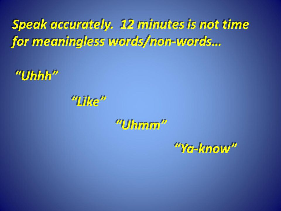 Speak accurately. 12 minutes is not time for meaningless words/non-words… Speak accurately.