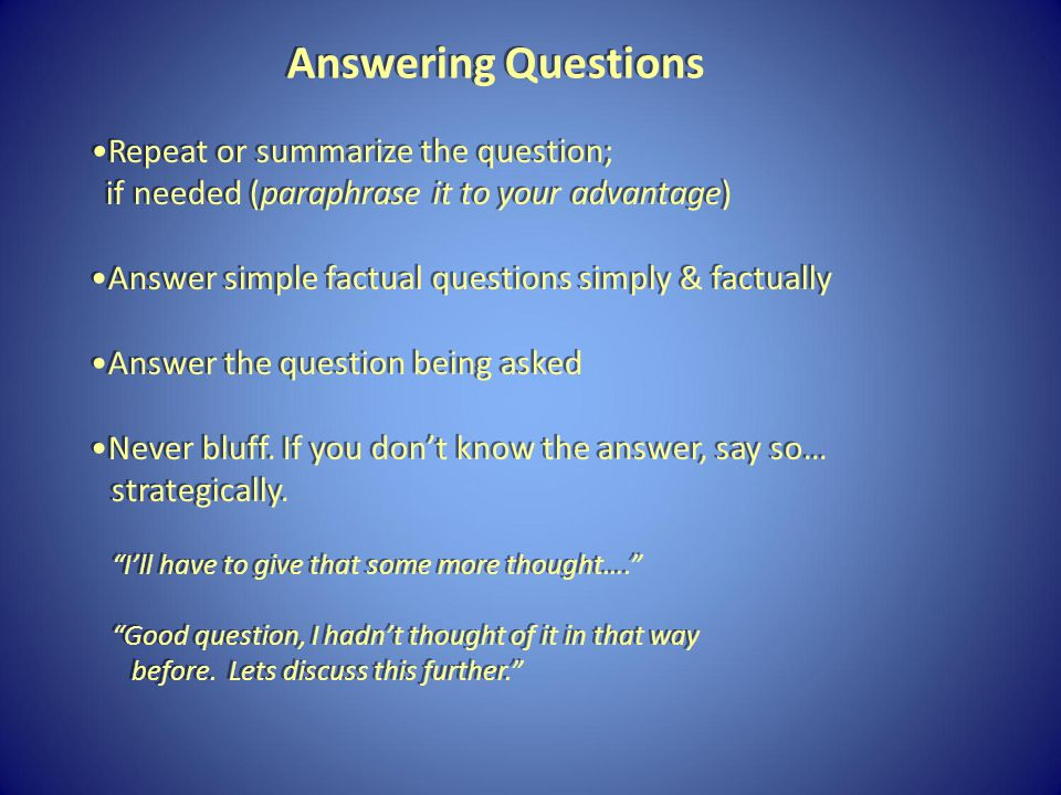 Repeat or summarize the question; if needed (paraphrase it to your advantage) Answer simple factual questions simply & factually Answer the question being asked Never bluff.
