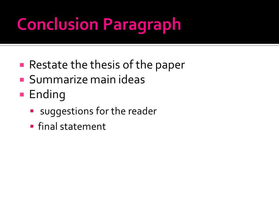  Restate the thesis of the paper  Summarize main ideas  Ending  suggestions for the reader  final statement