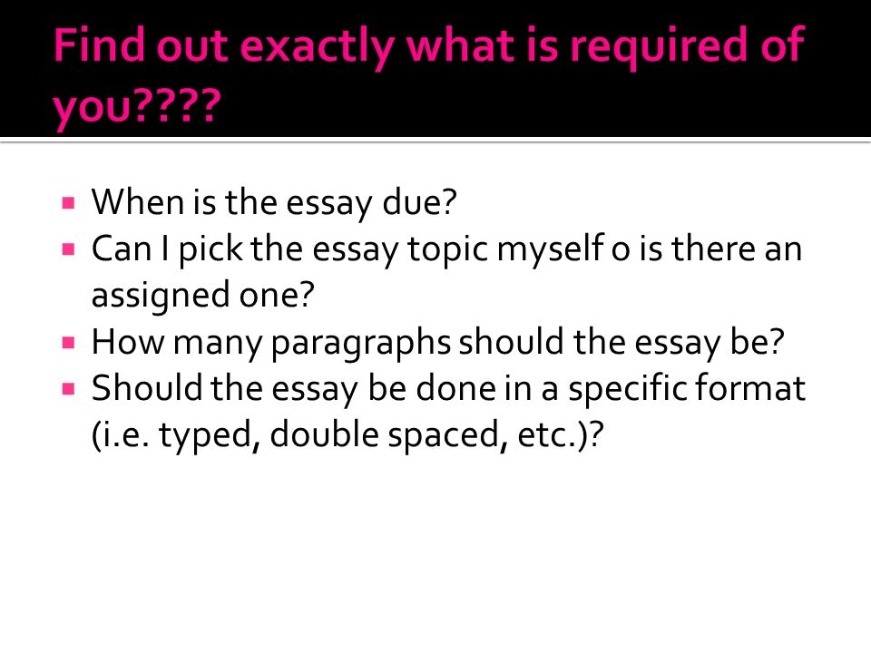 When is the essay due?  Can I pick the essay topic myself o is there an assigned one?  How many paragraphs should the essay be?  Should the essay