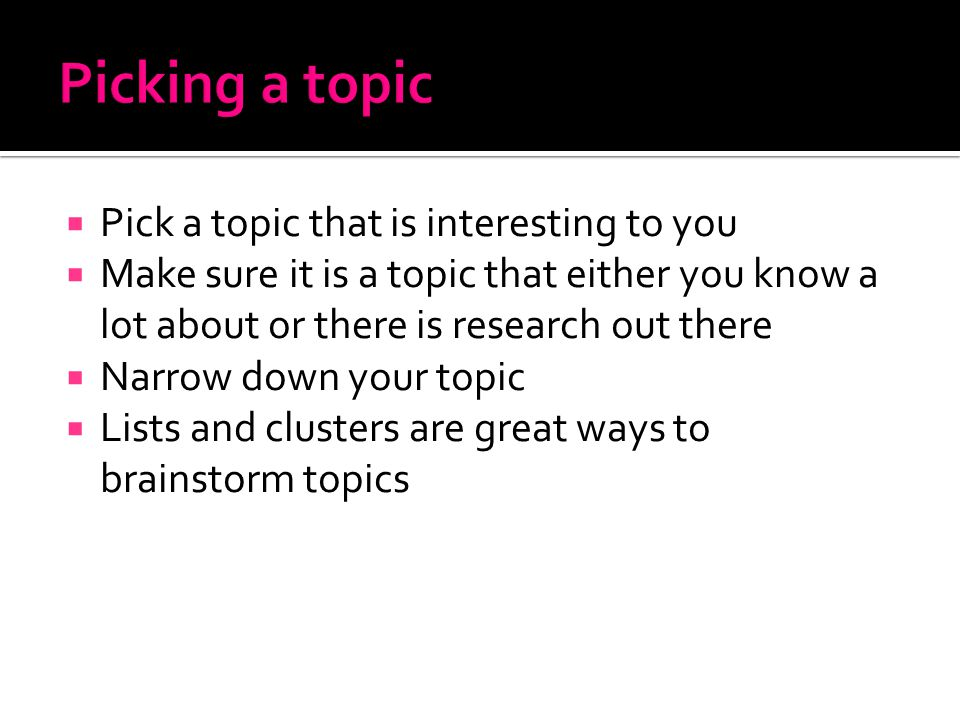  Pick a topic that is interesting to you  Make sure it is a topic that either you know a lot about or there is research out there  Narrow down your topic  Lists and clusters are great ways to brainstorm topics