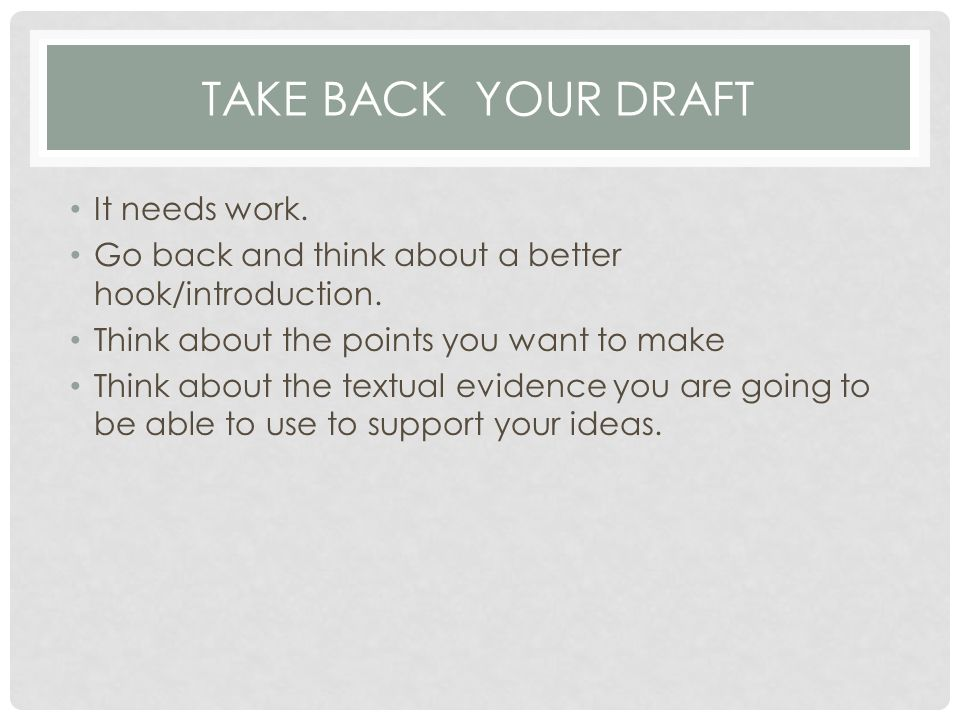 TAKE BACK YOUR DRAFT It needs work. Go back and think about a better hook/introduction.