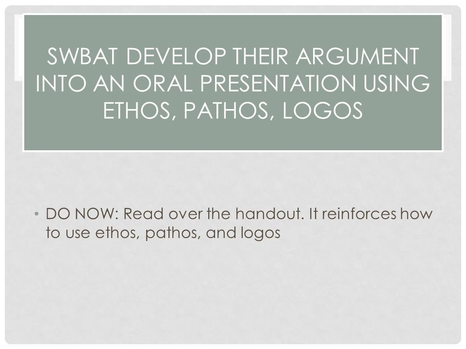SWBAT DEVELOP THEIR ARGUMENT INTO AN ORAL PRESENTATION USING ETHOS, PATHOS, LOGOS DO NOW: Read over the handout.