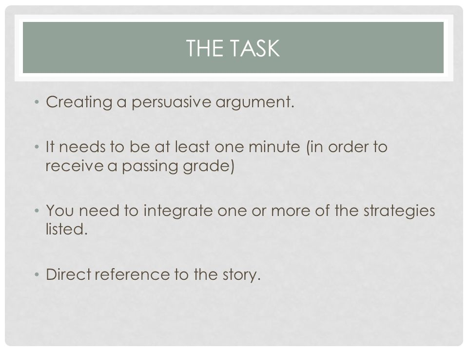 THE TASK Creating a persuasive argument. It needs to be at least one minute (in order to receive a passing grade) You need to integrate one or more of