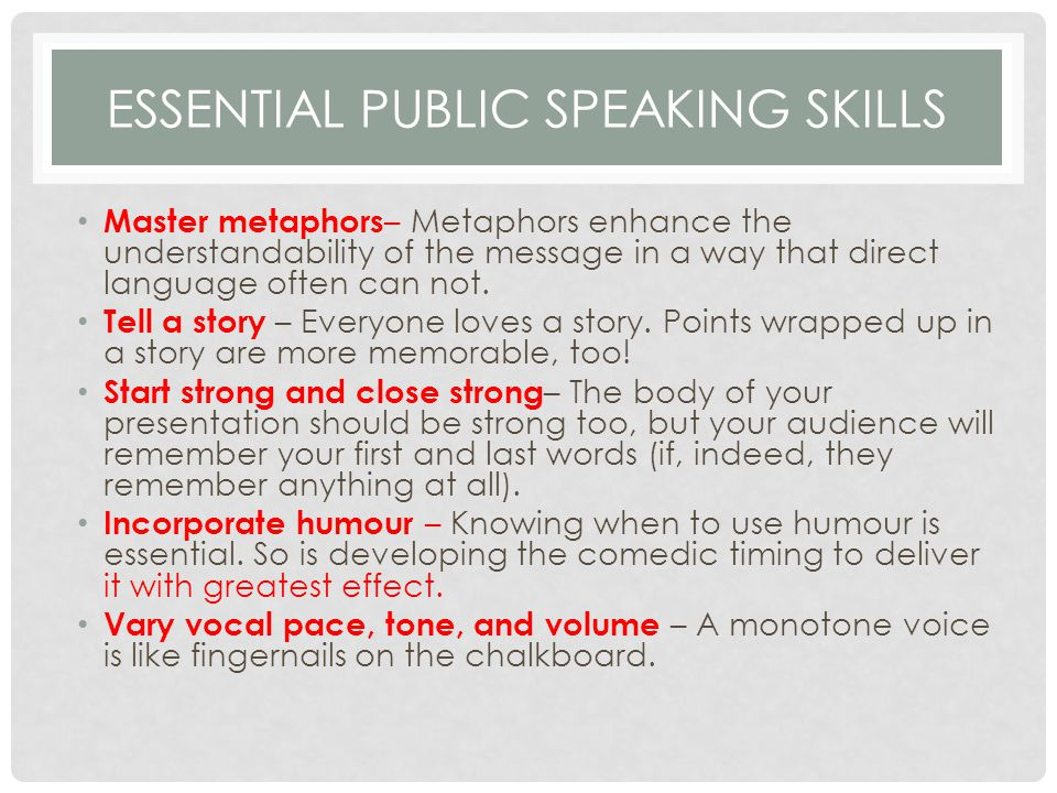ESSENTIAL PUBLIC SPEAKING SKILLS Master metaphors – Metaphors enhance the understandability of the message in a way that direct language often can not.