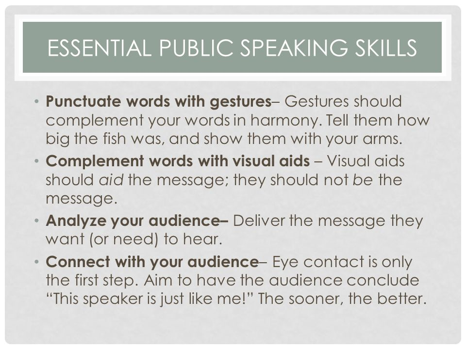 ESSENTIAL PUBLIC SPEAKING SKILLS Punctuate words with gestures – Gestures should complement your words in harmony.