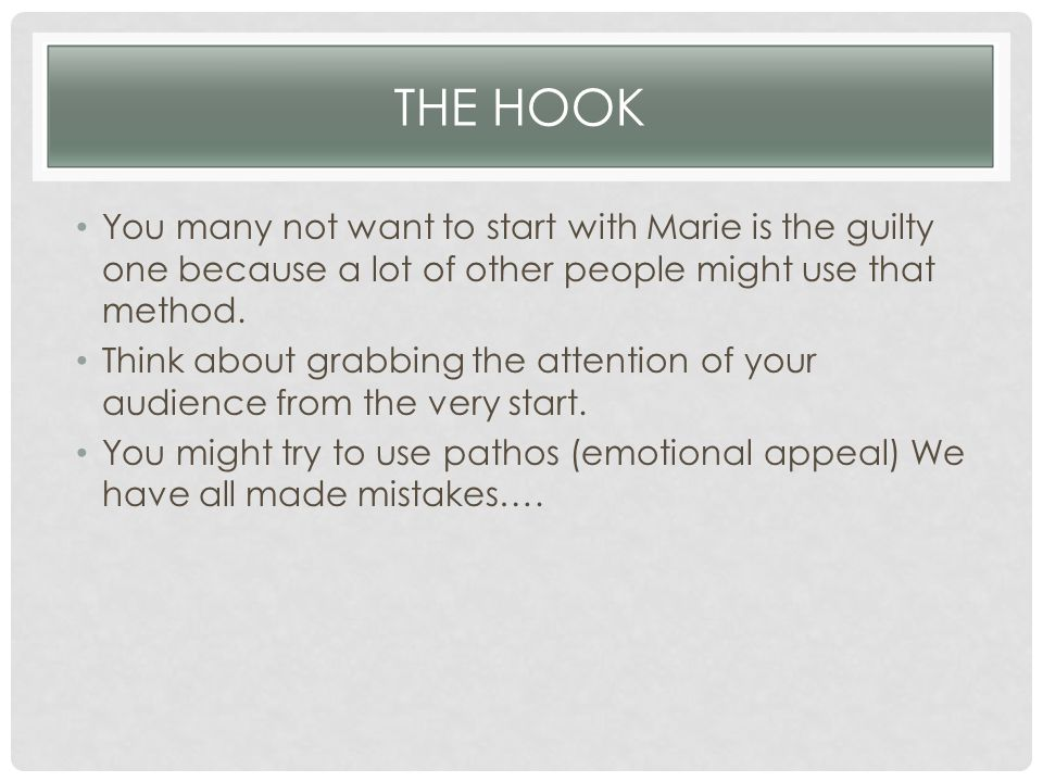THE HOOK You many not want to start with Marie is the guilty one because a lot of other people might use that method. Think about grabbing the attenti