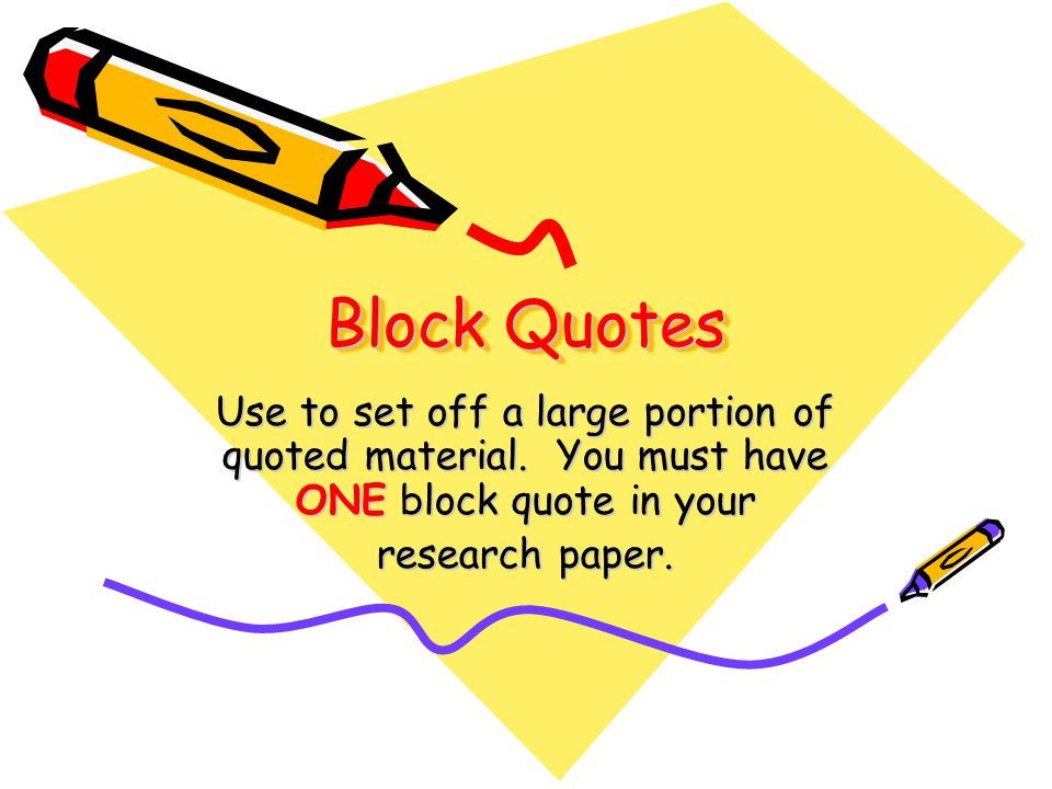 Block Quotes Use to set off a large portion of quoted material.