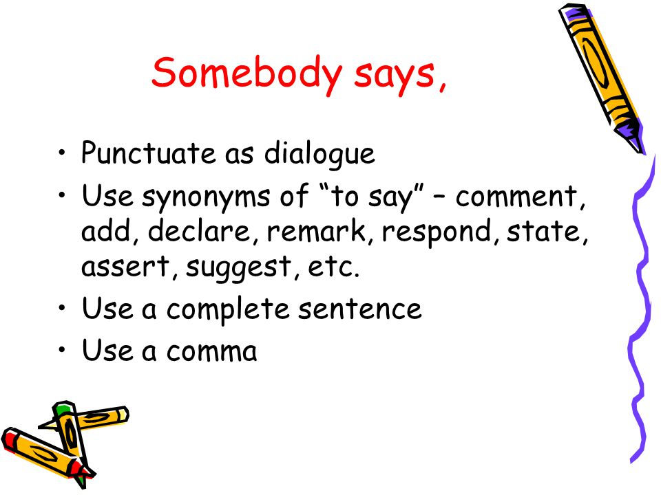 Somebody says, Punctuate as dialogue Use synonyms of to say – comment, add, declare, remark, respond, state, assert, suggest, etc.