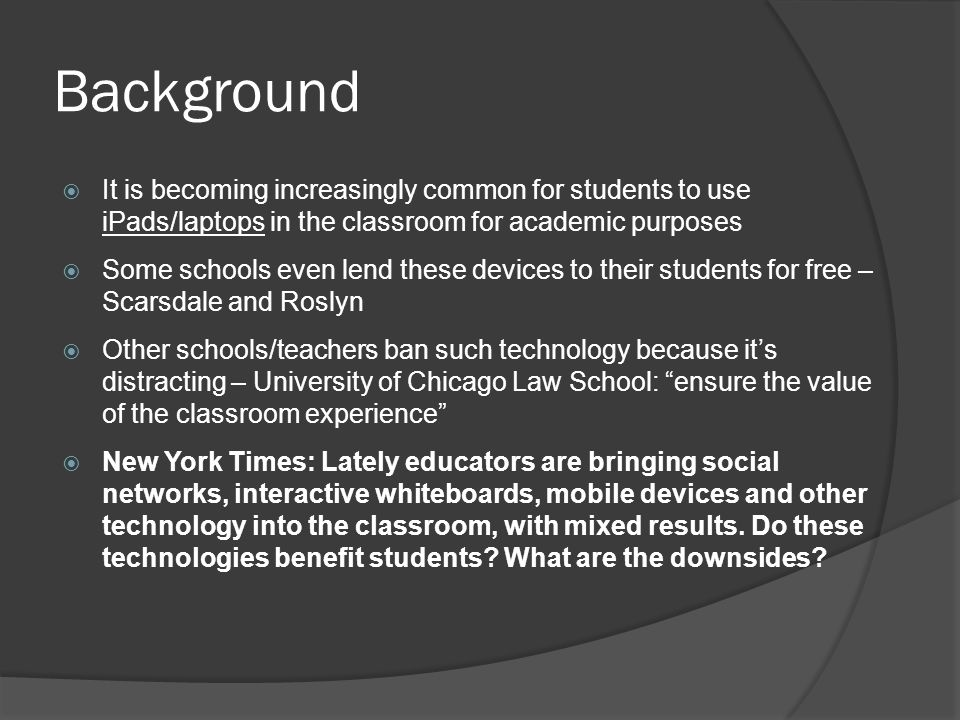 Background  It is becoming increasingly common for students to use iPads/laptops in the classroom for academic purposes  Some schools even lend these devices to their students for free – Scarsdale and Roslyn  Other schools/teachers ban such technology because it's distracting – University of Chicago Law School: ensure the value of the classroom experience  New York Times: Lately educators are bringing social networks, interactive whiteboards, mobile devices and other technology into the classroom, with mixed results.