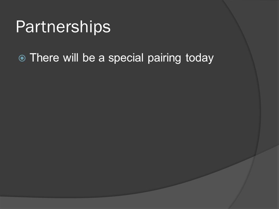 Partnerships  There will be a special pairing today