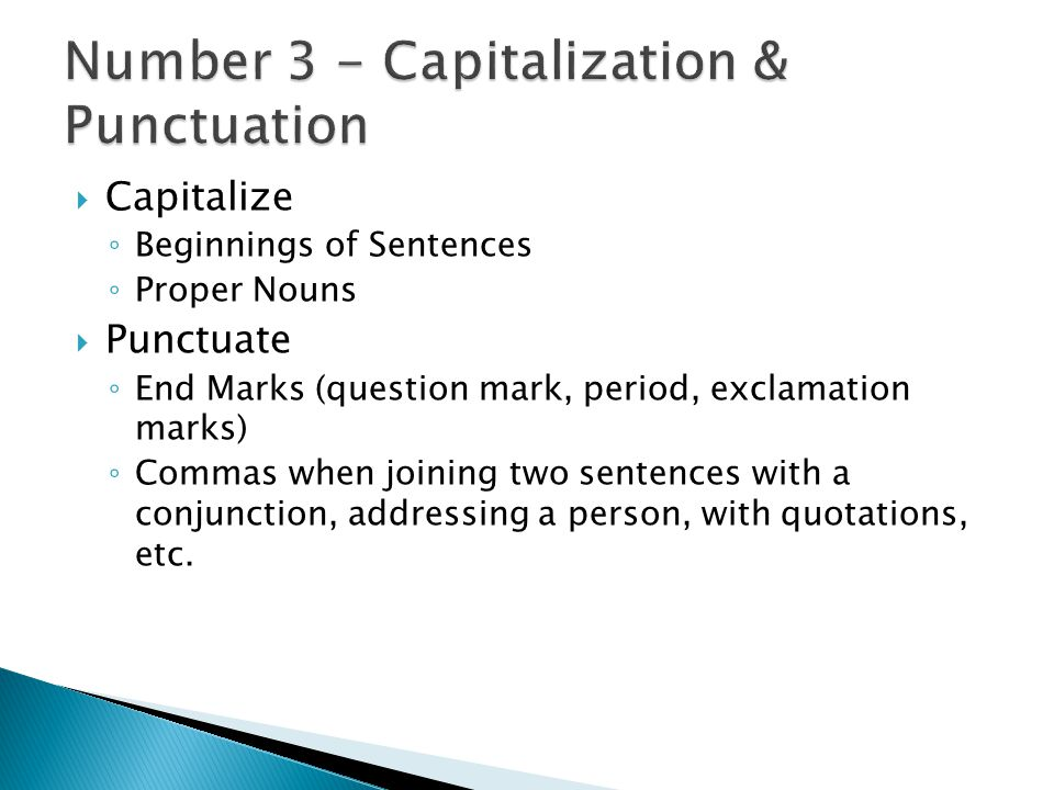  Capitalize ◦ Beginnings of Sentences ◦ Proper Nouns  Punctuate ◦ End Marks (question mark, period, exclamation marks) ◦ Commas when joining two sen
