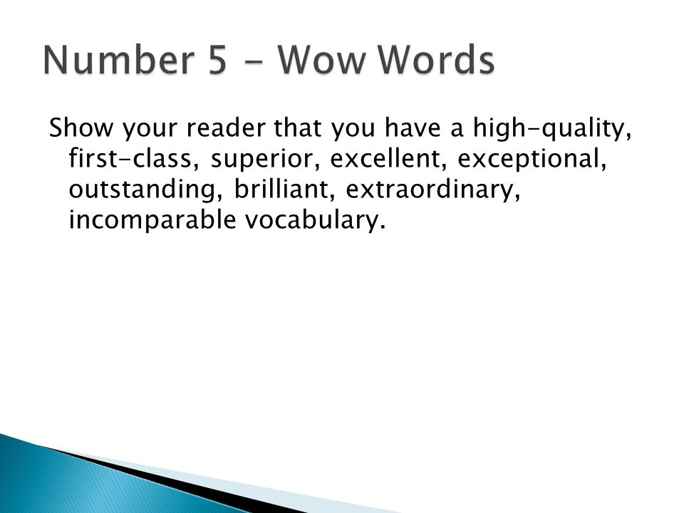 Show your reader that you have a high-quality, first-class, superior, excellent, exceptional, outstanding, brilliant, extraordinary, incomparable vocabulary.