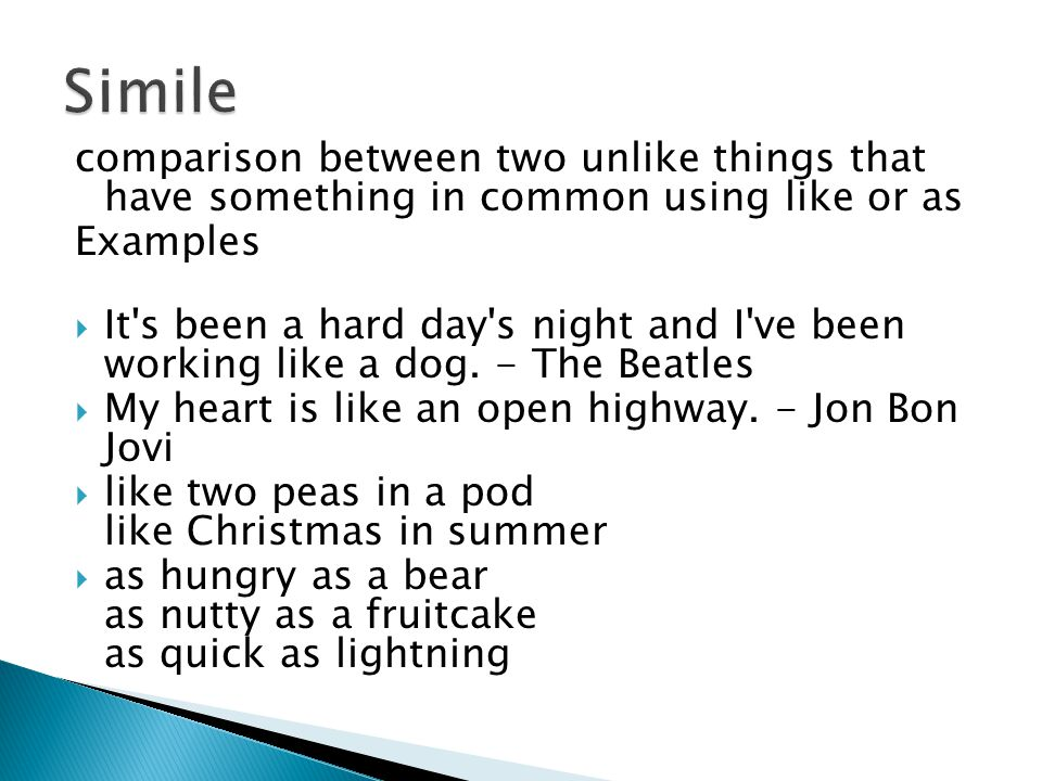 comparison between two unlike things that have something in common using like or as Examples  It s been a hard day s night and I ve been working like a dog.