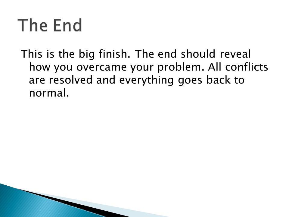 This is the big finish. The end should reveal how you overcame your problem. All conflicts are resolved and everything goes back to normal.