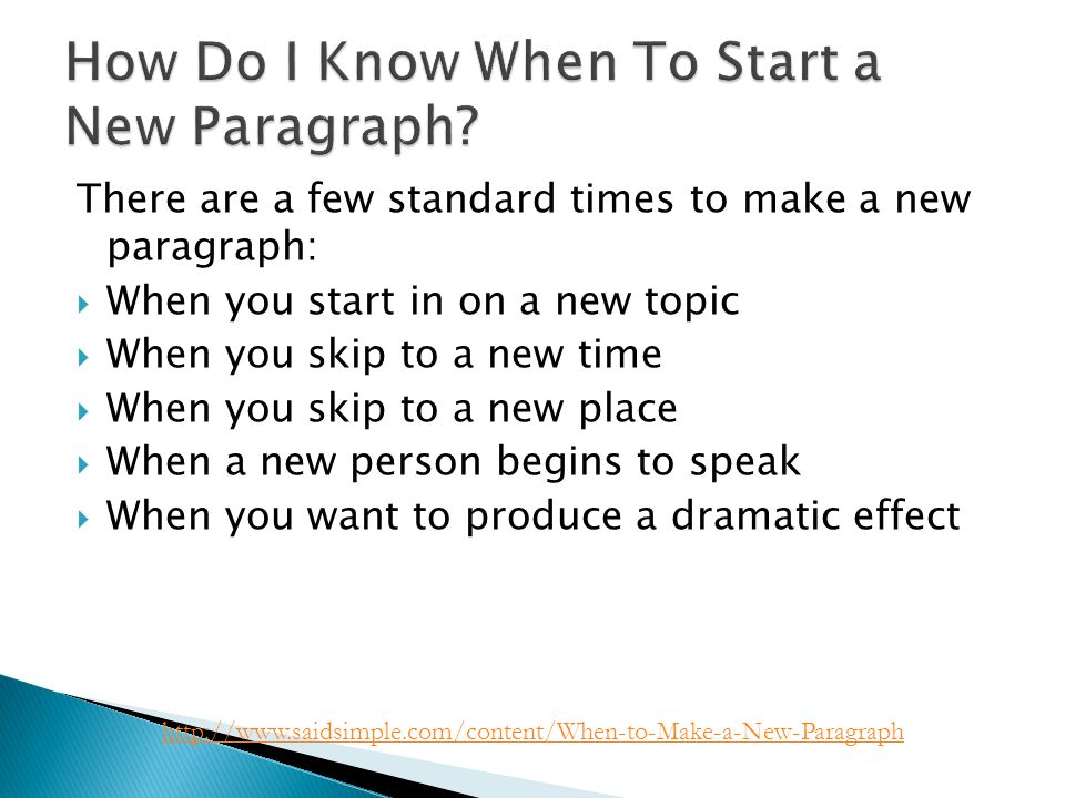 There are a few standard times to make a new paragraph:  When you start in on a new topic  When you skip to a new time  When you skip to a new place  When a new person begins to speak  When you want to produce a dramatic effect http://www.saidsimple.com/content/When-to-Make-a-New-Paragraph
