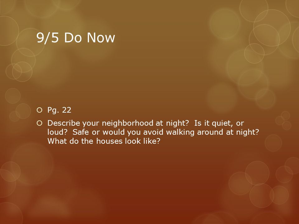9/5 Do Now  Pg. 22  Describe your neighborhood at night? Is it quiet, or loud? Safe or would you avoid walking around at night? What do the houses l
