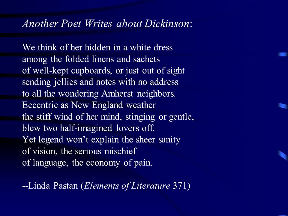 Another Poet Writes about Dickinson: We think of her hidden in a white dress among the folded linens and sachets of well-kept cupboards, or just out of sight sending jellies and notes with no address to all the wondering Amherst neighbors.