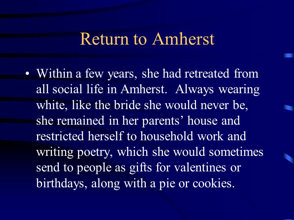 Return to Amherst Within a few years, she had retreated from all social life in Amherst.