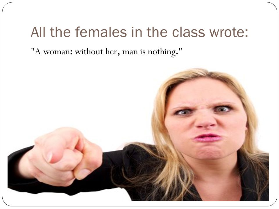 All the females in the class wrote: A woman: without her, man is nothing.