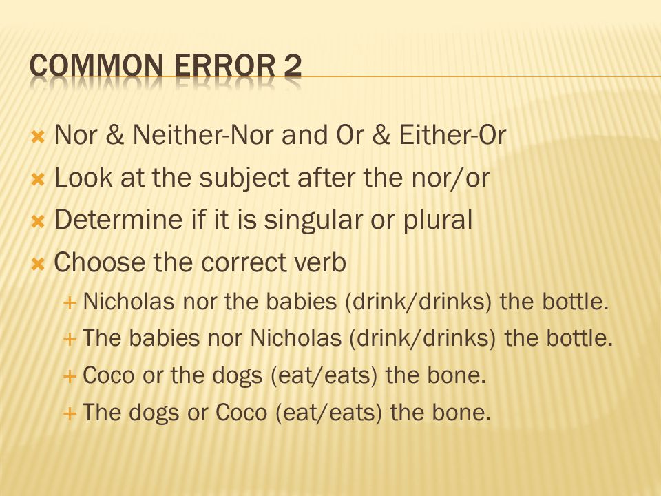  Nor & Neither-Nor and Or & Either-Or  Look at the subject after the nor/or  Determine if it is singular or plural  Choose the correct verb  Nicholas nor the babies (drink/drinks) the bottle.