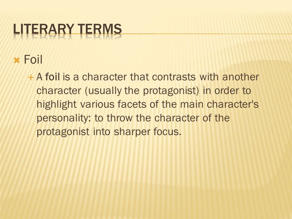  Foil  A foil is a character that contrasts with another character (usually the protagonist) in order to highlight various facets of the main character s personality: to throw the character of the protagonist into sharper focus.