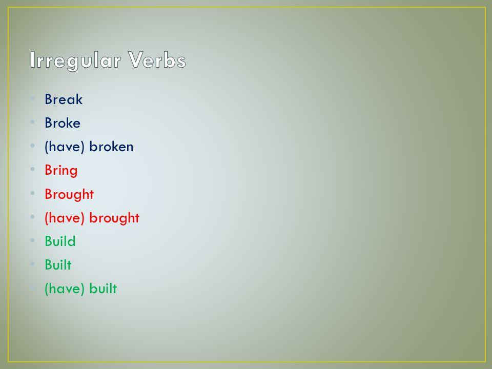 Break Broke (have) broken Bring Brought (have) brought Build Built (have) built