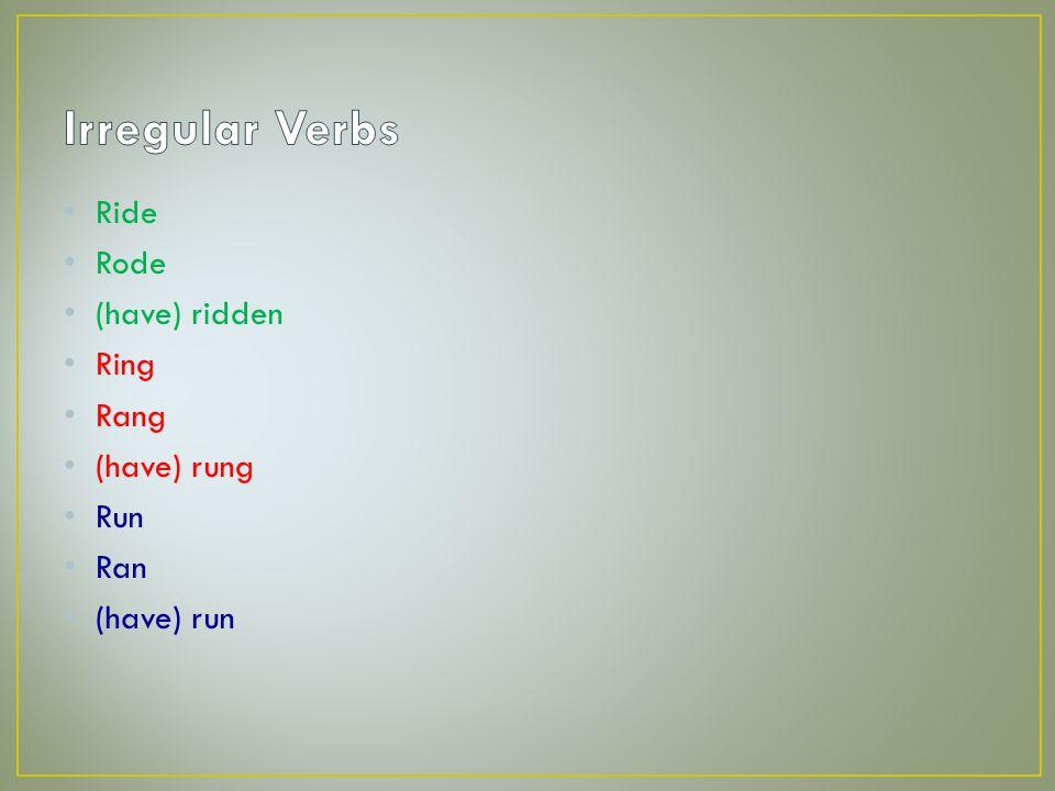 Ride Rode (have) ridden Ring Rang (have) rung Run Ran (have) run