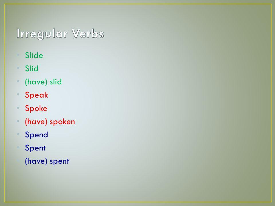 Slide Slid (have) slid Speak Spoke (have) spoken Spend Spent (have) spent
