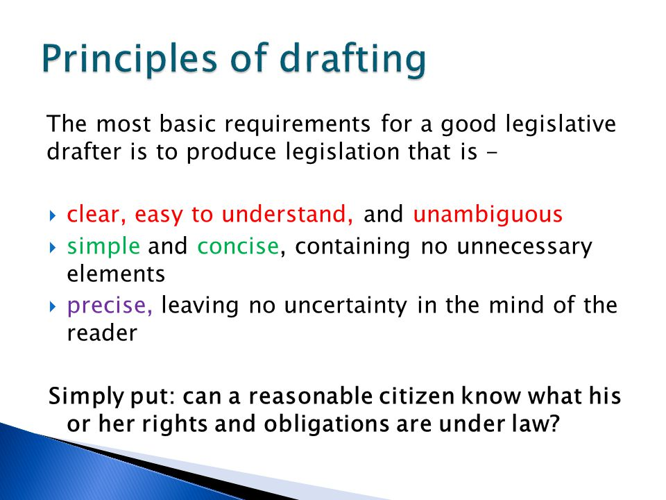 The most basic requirements for a good legislative drafter is to produce legislation that is -  clear, easy to understand, and unambiguous  simple a
