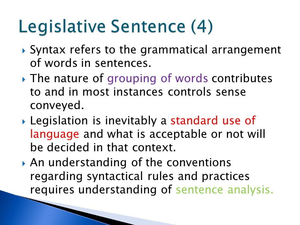 Syntax refers to the grammatical arrangement of words in sentences.  The nature of grouping of words contributes to and in most instances controls