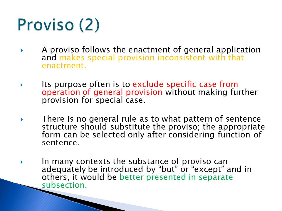  A proviso follows the enactment of general application and makes special provision inconsistent with that enactment.  Its purpose often is to exclu