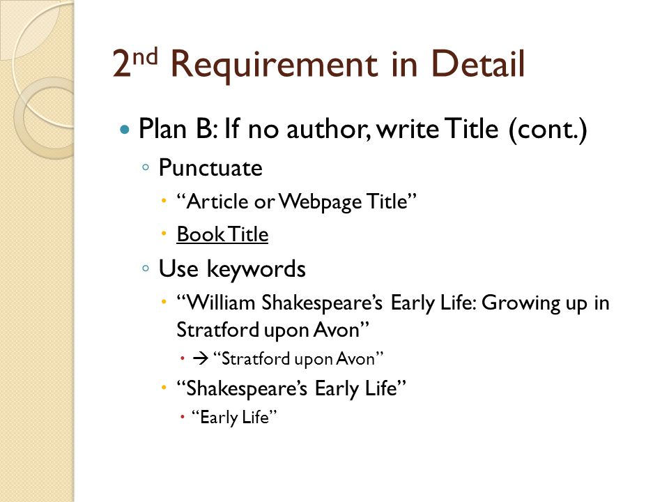 2 nd Requirement in Detail Plan B: If no author, write Title (cont.) ◦ Punctuate  Article or Webpage Title  Book Title ◦ Use keywords  William Shakespeare's Early Life: Growing up in Stratford upon Avon   Stratford upon Avon  Shakespeare's Early Life  Early Life