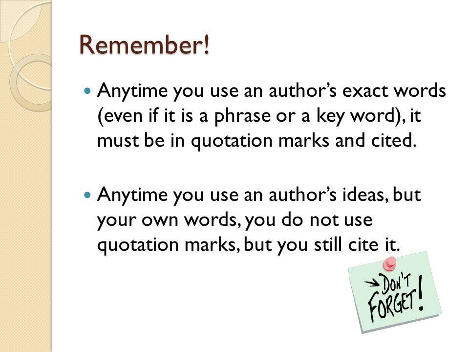 Remember! Anytime you use an author's exact words (even if it is a phrase or a key word), it must be in quotation marks and cited. Anytime you use an