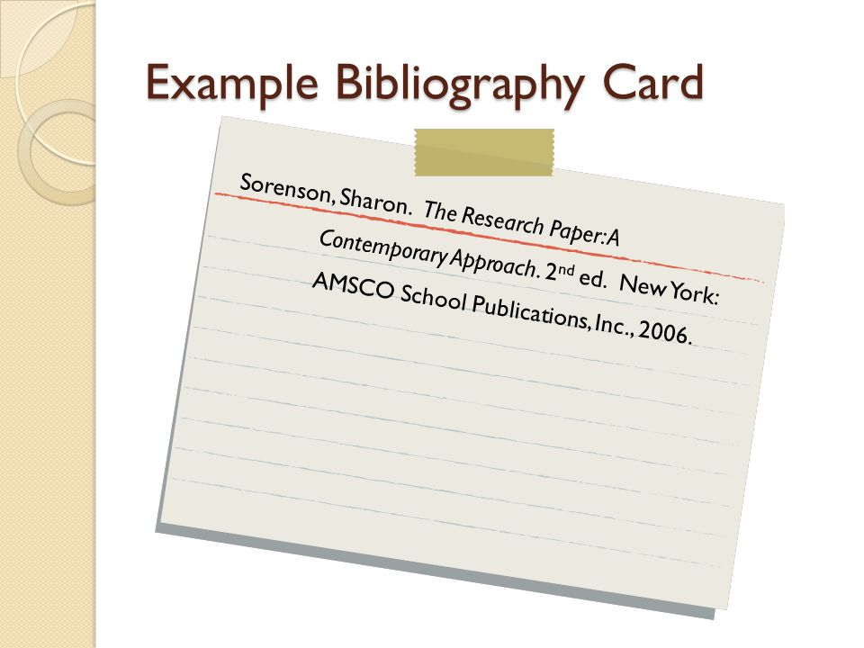Example Bibliography Card Sorenson, Sharon. The Research Paper: A Contemporary Approach.