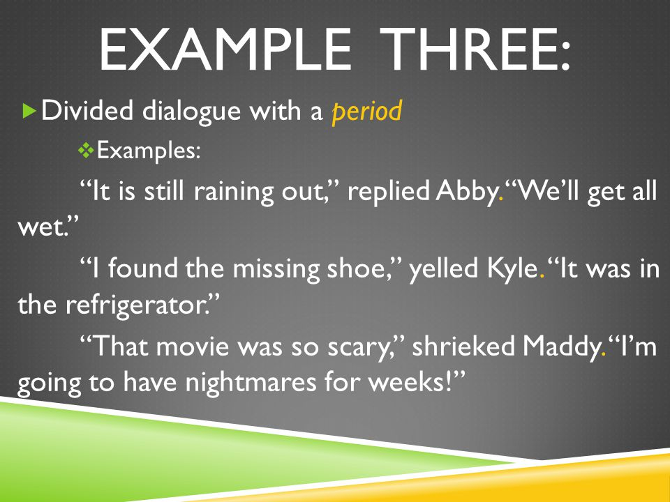 EXAMPLE THREE:  Divided dialogue with a period  Examples: It is still raining out, replied Abby.