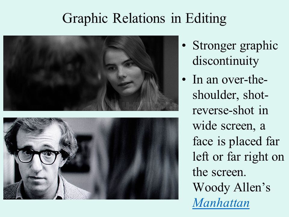 Graphic Relations in Editing Stronger graphic discontinuity In an over-the- shoulder, shot- reverse-shot in wide screen, a face is placed far left or far right on the screen.