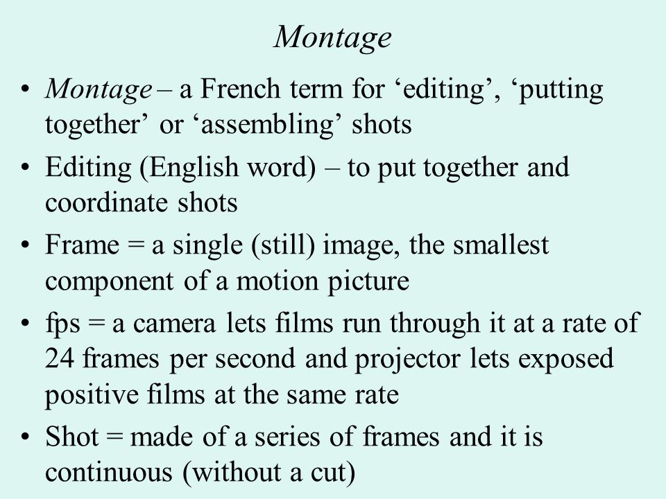 Montage – a French term for 'editing', 'putting together' or 'assembling' shots Editing (English word) – to put together and coordinate shots Frame = a single (still) image, the smallest component of a motion picture fps = a camera lets films run through it at a rate of 24 frames per second and projector lets exposed positive films at the same rate Shot = made of a series of frames and it is continuous (without a cut)